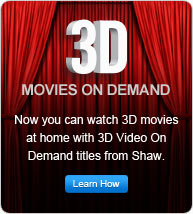 3D movies on demand. Now you can watch 3D movies at home with 3D Video On Demand titles from Shaw.
